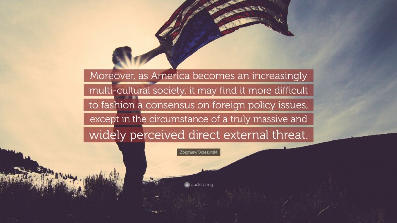 """Zbigniew Brzezinski Quote: """"Moreover, as America becomes an increasingly multi-cultural society, it may find it more difficult to fashion a consensus on foreign policy issues, except in the circumstance of a truly massive and widely perceived direct external threat."""""""