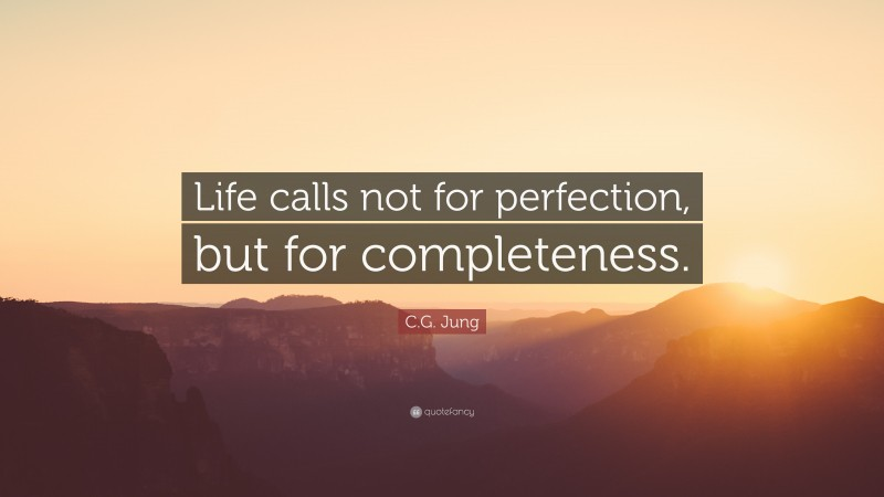 """C.G. Jung Quote: """"Life calls not for perfection, but for completeness."""""""