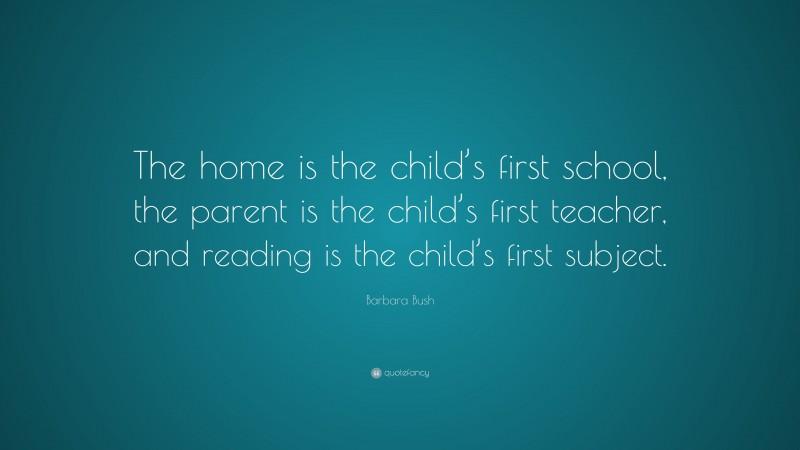 "Barbara Bush Quote: ""The home is the child's first school, the parent is the child's first teacher, and reading is the child's first subject."""