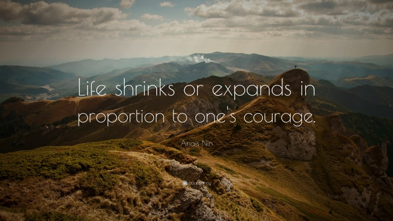 """Anaïs Nin Quote: """"Life shrinks or expands in proportion to one's courage."""""""
