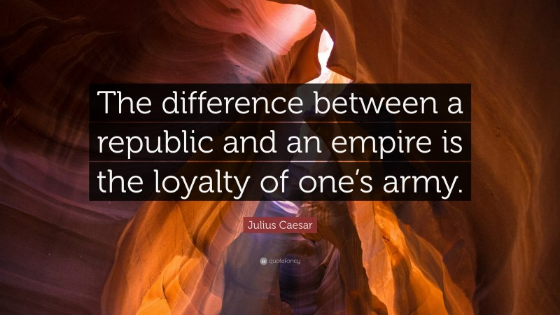 """Julius Caesar Quote: """"The difference between a republic and an empire is the loyalty of one's army."""""""