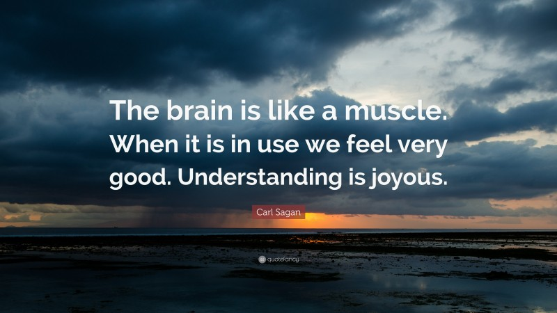 "Carl Sagan Quote: ""The brain is like a muscle. When it is in use we feel very good. Understanding is joyous."""