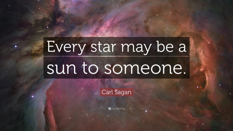 """Carl Sagan Quote: """"Every star may be a sun to someone."""""""