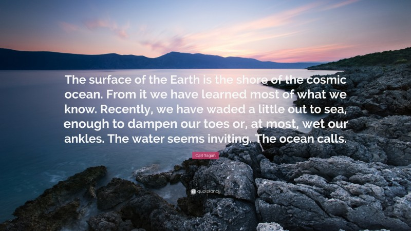 """Carl Sagan Quote: """"The surface of the Earth is the shore of the cosmic ocean. From it we have learned most of what we know. Recently, we have waded a little out to sea, enough to dampen our toes or, at most, wet our ankles. The water seems inviting. The ocean calls."""""""