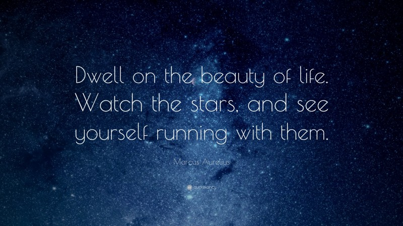 """Marcus Aurelius Quote: """"Dwell on the beauty of life. Watch the stars, and see yourself running with them."""""""