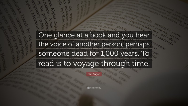"""Carl Sagan Quote: """"One glance at a book and you hear the voice of another person, perhaps someone dead for 1,000 years. To read is to voyage through time."""""""