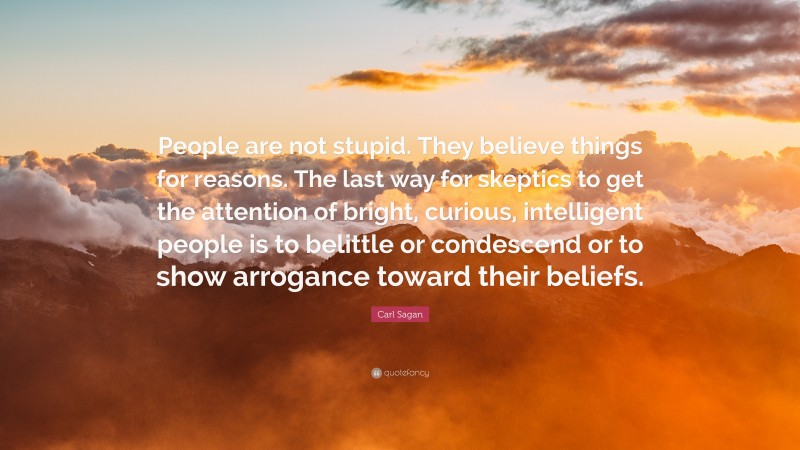 """Carl Sagan Quote: """"People are not stupid. They believe things for reasons. The last way for skeptics to get the attention of bright, curious, intelligent people is to belittle or condescend or to show arrogance toward their beliefs."""""""