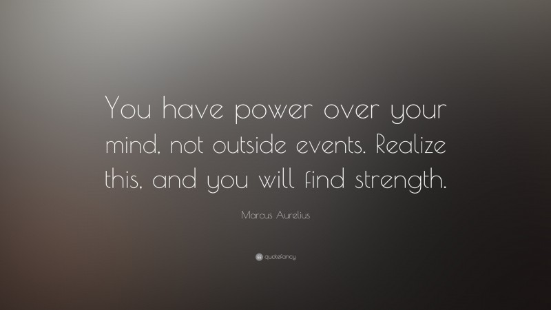 """Marcus Aurelius Quote: """"You have power over your mind, not outside events. Realize this, and you will find strength."""""""