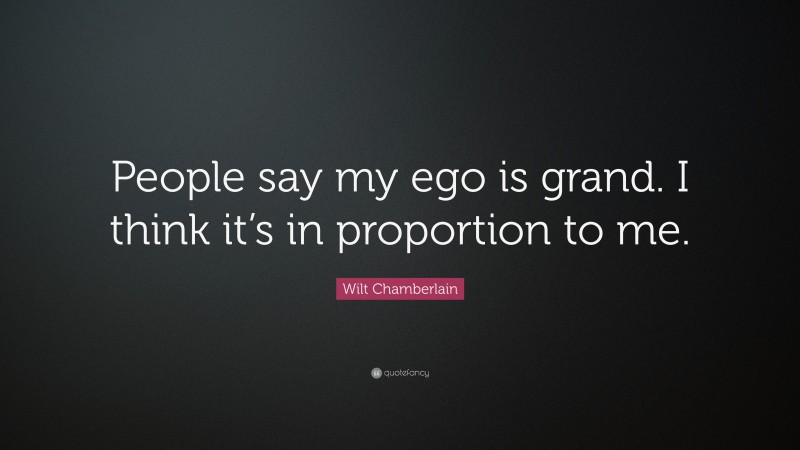 """Wilt Chamberlain Quote: """"People say my ego is grand. I think it's in proportion to me."""""""