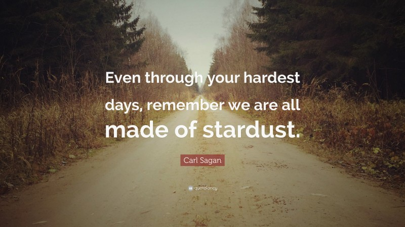 """Carl Sagan Quote: """"Even through your hardest days, remember we are all made of stardust."""""""