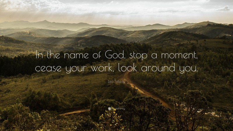 """Leo Tolstoy Quote: """"In the name of God, stop a moment, cease your work, look around you."""""""