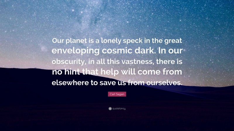 """Carl Sagan Quote: """"Our planet is a lonely speck in the great enveloping cosmic dark. In our obscurity, in all this vastness, there is no hint that help will come from elsewhere to save us from ourselves."""""""