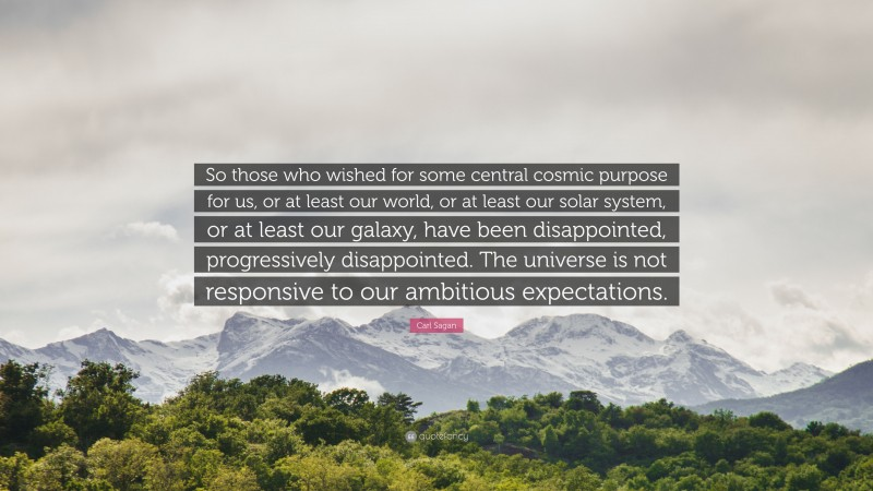"""Carl Sagan Quote: """"So those who wished for some central cosmic purpose for us, or at least our world, or at least our solar system, or at least our galaxy, have been disappointed, progressively disappointed. The universe is not responsive to our ambitious expectations."""""""