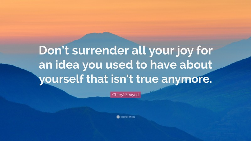"""Cheryl Strayed Quote: """"Don't surrender all your joy for an idea you used to have about yourself that isn't true anymore."""""""