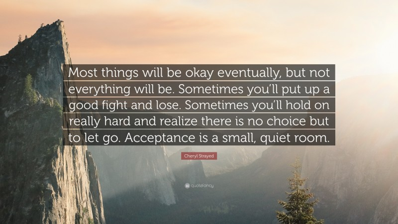 """Letting Go Quotes: """"Most things will be okay eventually, but not everything will be. Sometimes you'll put up a good fight and lose. Sometimes you'll hold on really hard and realize there is no choice but to let go. Acceptance is a small, quiet room."""" — Cheryl Strayed"""