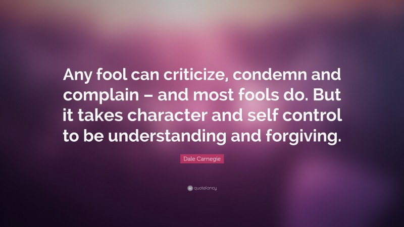 """Dale Carnegie Quote: """"Any fool can criticize, condemn and complain – and most fools do. But it takes character and self control to be understanding and forgiving."""""""