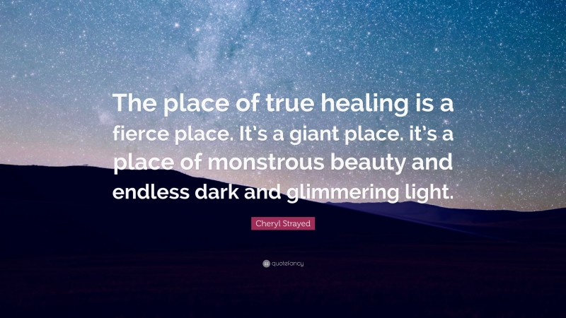 """Cheryl Strayed Quote: """"The place of true healing is a fierce place. It's a giant place. it's a place of monstrous beauty and endless dark and glimmering light."""""""