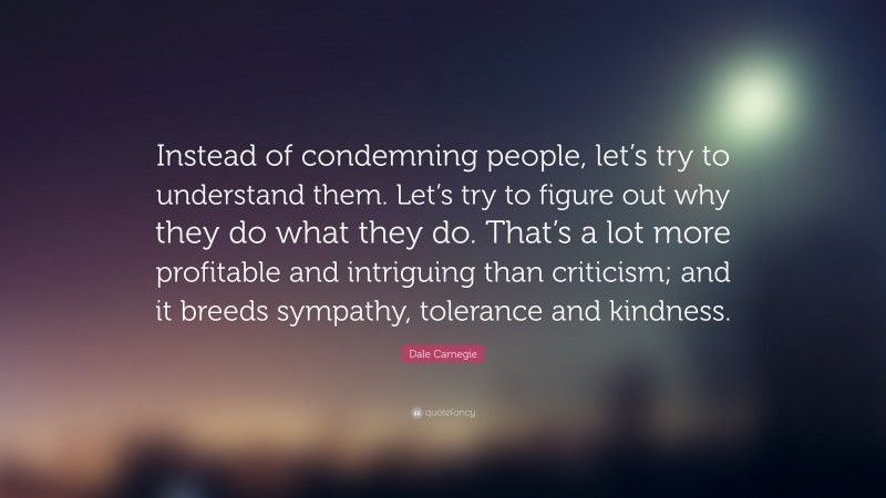 """Kindness Quotes: """"Instead of condemning people, let's try to understand them. Let's try to figure out why they do what they do. That's a lot more profitable and intriguing than criticism; and it breeds sympathy, tolerance and kindness."""" — Dale Carnegie"""