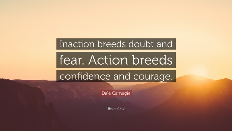 """Dale Carnegie Quote: """"Inaction breeds doubt and fear. Action breeds confidence and courage."""""""