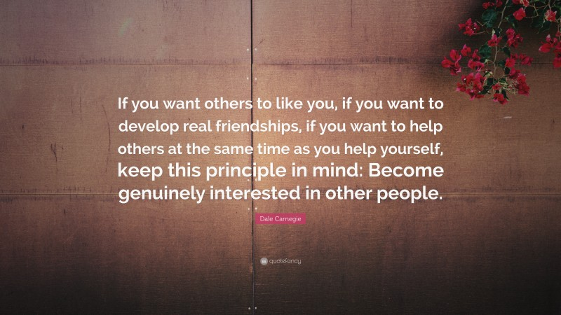 """Dale Carnegie Quote: """"If you want others to like you, if you want to develop real friendships, if you want to help others at the same time as you help yourself, keep this principle in mind: Become genuinely interested in other people."""""""