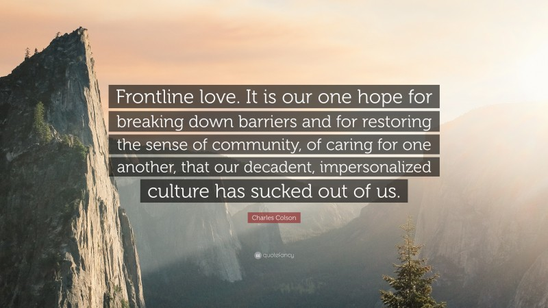 """Charles Colson Quote: """"Frontline love. It is our one hope for breaking down barriers and for restoring the sense of community, of caring for one another, that our decadent, impersonalized culture has sucked out of us."""""""