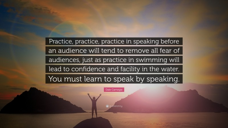 """Dale Carnegie Quote: """"Practice, practice, practice in speaking before an audience will tend to remove all fear of audiences, just as practice in swimming will lead to confidence and facility in the water. You must learn to speak by speaking."""""""