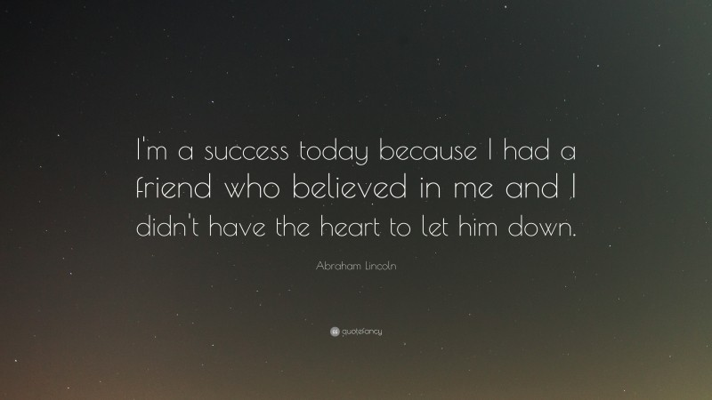 """Abraham Lincoln Quote: """"I'm a success today because I had a friend who believed in me and I didn't have the heart to let him down."""""""