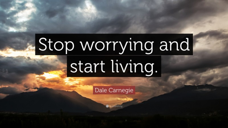 """Dale Carnegie Quote: """"Stop worrying and start living."""""""