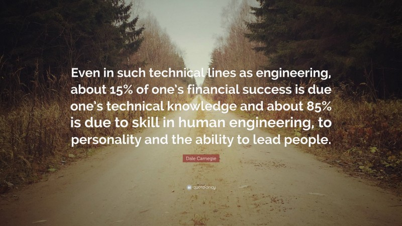 """Dale Carnegie Quote: """"Even in such technical lines as engineering, about 15% of one's financial success is due one's technical knowledge and about 85% is due to skill in human engineering, to personality and the ability to lead people."""""""