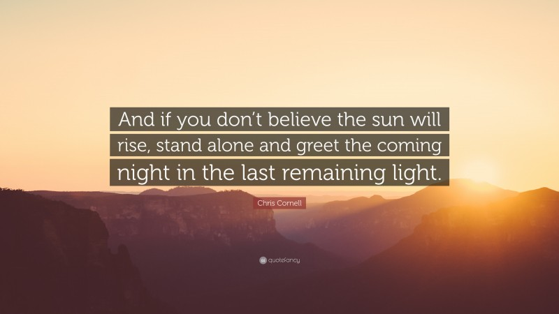 """Chris Cornell Quote: """"And if you don't believe the sun will rise, stand alone and greet the coming night in the last remaining light."""""""