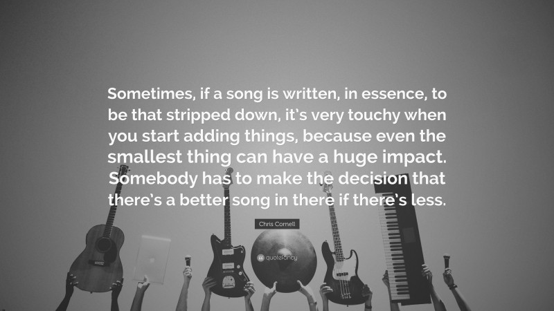 """Chris Cornell Quote: """"Sometimes, if a song is written, in essence, to be that stripped down, it's very touchy when you start adding things, because even the smallest thing can have a huge impact. Somebody has to make the decision that there's a better song in there if there's less."""""""