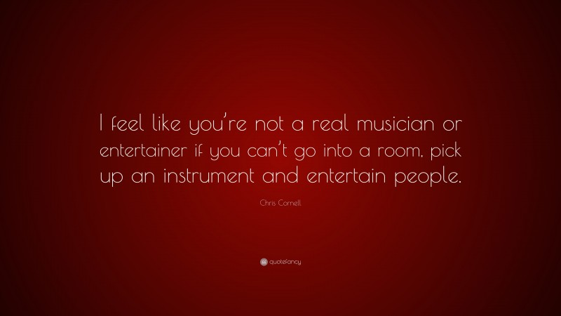 """Chris Cornell Quote: """"I feel like you're not a real musician or entertainer if you can't go into a room, pick up an instrument and entertain people."""""""