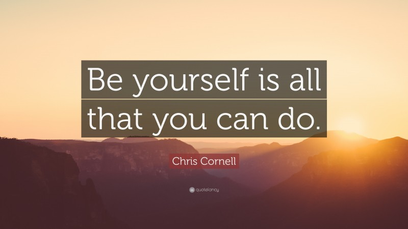 """Chris Cornell Quote: """"Be yourself is all that you can do."""""""
