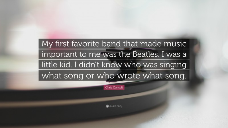 """Chris Cornell Quote: """"My first favorite band that made music important to me was the Beatles. I was a little kid. I didn't know who was singing what song or who wrote what song."""""""