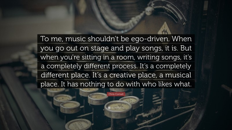 """Chris Cornell Quote: """"To me, music shouldn't be ego-driven. When you go out on stage and play songs, it is. But when you're sitting in a room, writing songs, it's a completely different process. It's a completely different place. It's a creative place, a musical place. It has nothing to do with who likes what."""""""
