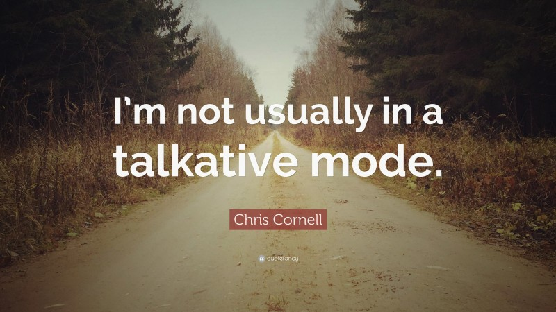 """Chris Cornell Quote: """"I'm not usually in a talkative mode."""""""