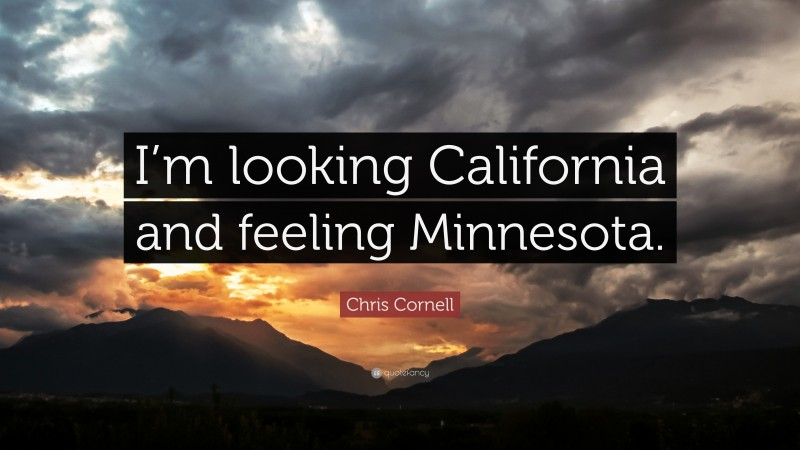 """Chris Cornell Quote: """"I'm looking California and feeling Minnesota."""""""