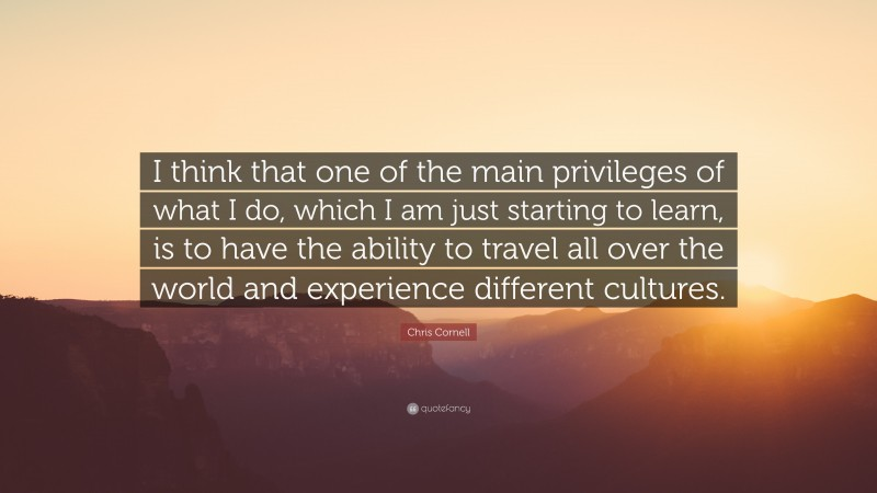 """Chris Cornell Quote: """"I think that one of the main privileges of what I do, which I am just starting to learn, is to have the ability to travel all over the world and experience different cultures."""""""
