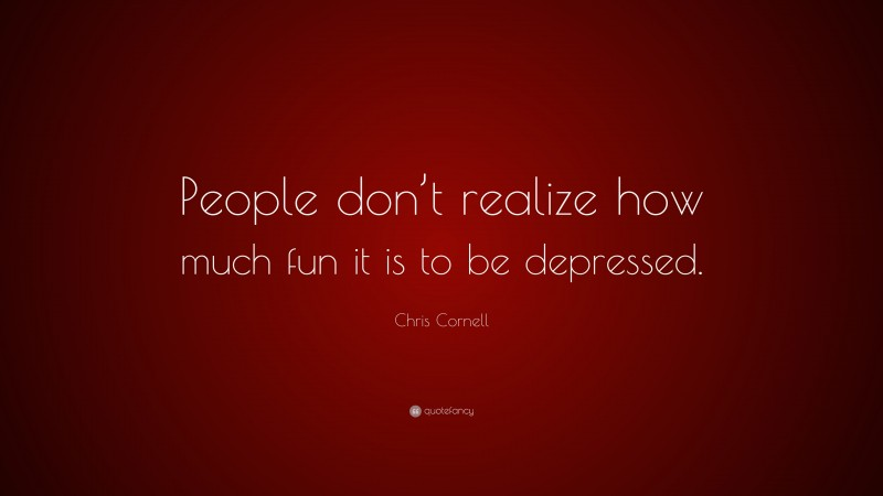 """Chris Cornell Quote: """"People don't realize how much fun it is to be depressed."""""""