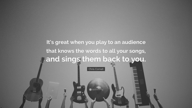 """Chris Cornell Quote: """"It's great when you play to an audience that knows the words to all your songs, and sings them back to you."""""""