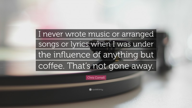 """Chris Cornell Quote: """"I never wrote music or arranged songs or lyrics when I was under the influence of anything but coffee. That's not gone away."""""""