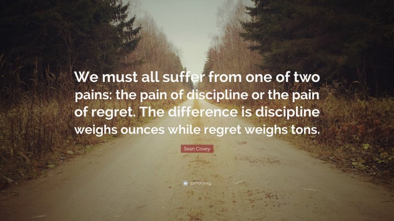 """Sean Covey Quote: """"We must all suffer from one of two pains: the pain of discipline or the pain of regret. The difference is discipline weighs ounces while regret weighs tons."""""""