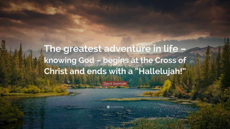 """David Jeremiah Quote: """"The greatest adventure in life – knowing God – begins at the Cross of Christ and ends with a """"Hallelujah!"""""""""""