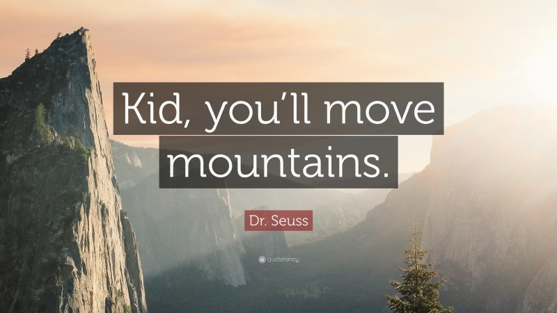 """Quotes About Kids: """"Kid, you'll move mountains."""" — Dr. Seuss"""