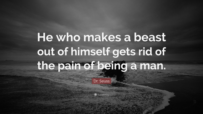 """Dr. Seuss Quote: """"He who makes a beast out of himself gets rid of the pain of being a man."""""""