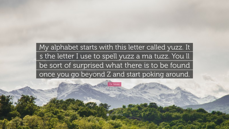 "Dr. Seuss Quote: ""My alphabet starts with this letter called yuzz. It s the letter I use to spell yuzz a ma tuzz. You ll be sort of surprised what there is to be found once you go beyond Z and start poking around."""