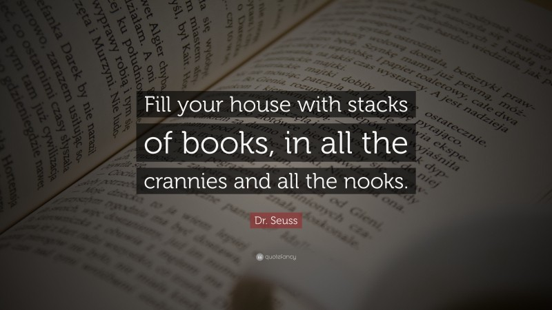 """Dr. Seuss Quote: """"Fill your house with stacks of books, in all the crannies and all the nooks."""""""
