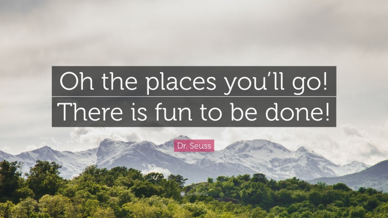 """Dr. Seuss Quote: """"Oh the places you'll go! There is fun to be done!"""""""