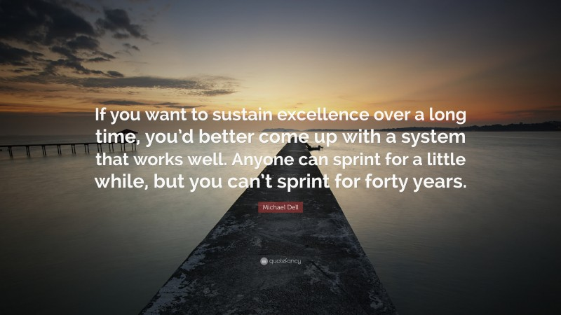 """Michael Dell Quote: """"If you want to sustain excellence over a long time, you'd better come up with a system that works well. Anyone can sprint for a little while, but you can't sprint for forty years."""""""