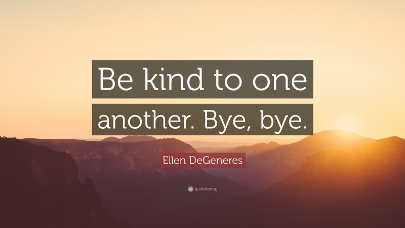 """Ellen DeGeneres Quote: """"Be kind to one another. Bye, bye."""""""
